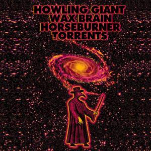 Howling Giant, Wax Brain, Horseburner, Torrents