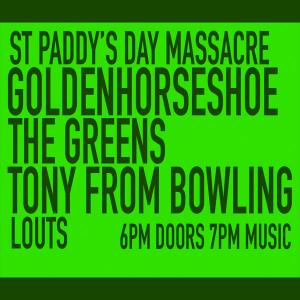 St Paddy's Day Massacre feat Goldenhorseshoe, The Greens, Tony From Bowling. Louts