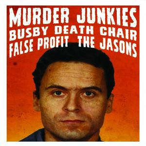 Murder Junkies,  Busby Death Chair, False Profit, and The Jasons