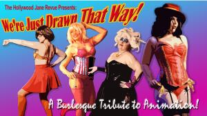 We're Just Drawn That Way: A Burlesque Tribute to Animation by The Hollywood Jane Revue