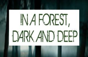 In A Forest, Dark and Deep